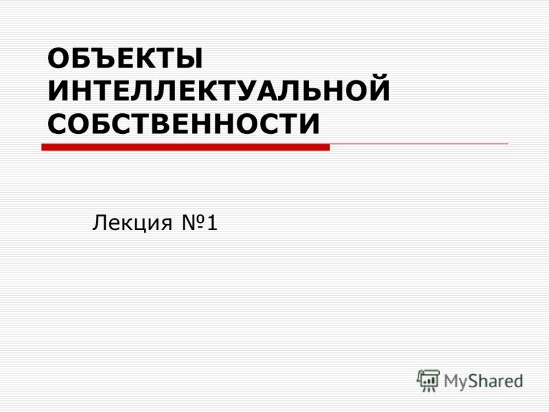 ОБЪЕКТЫ ИНТЕЛЛЕКТУАЛЬНОЙ СОБСТВЕННОСТИ Лекция 1
