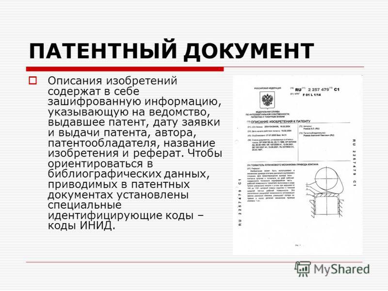 ПАТЕНТНЫЙ ДОКУМЕНТ Описания изобретений содержат в себе зашифрованную информацию, указывающую на ведомство, выдавшее патент, дату заявки и выдачи патента, автора, патентообладателя, название изобретения и реферат. Чтобы ориентироваться в библиографич