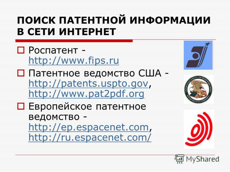 ПОИСК ПАТЕНТНОЙ ИНФОРМАЦИИ В СЕТИ ИНТЕРНЕТ Роспатент - http://www.fips.ru http://www.fips.ru Патентное ведомство США - http://patents.uspto.gov, http://www.pat2pdf.org http://patents.uspto.gov http://www.pat2pdf.org Европейское патентное ведомство -