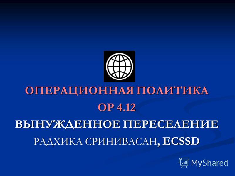 ОПЕРАЦИОННАЯ ПОЛИТИКА OP 4.12 ВЫНУЖДЕННОЕ ПЕРЕСЕЛЕНИЕ РАДХИКА СРИНИВАСАН, ECSSD