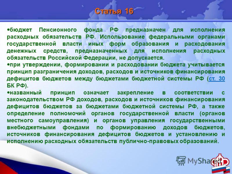 Статья 16 бюджет Пенсионного фонда РФ предназначен для исполнения расходных обязательств РФ. Использование федеральными органами государственной власти иных форм образования и расходования денежных средств, предназначенных для исполнения расходных об