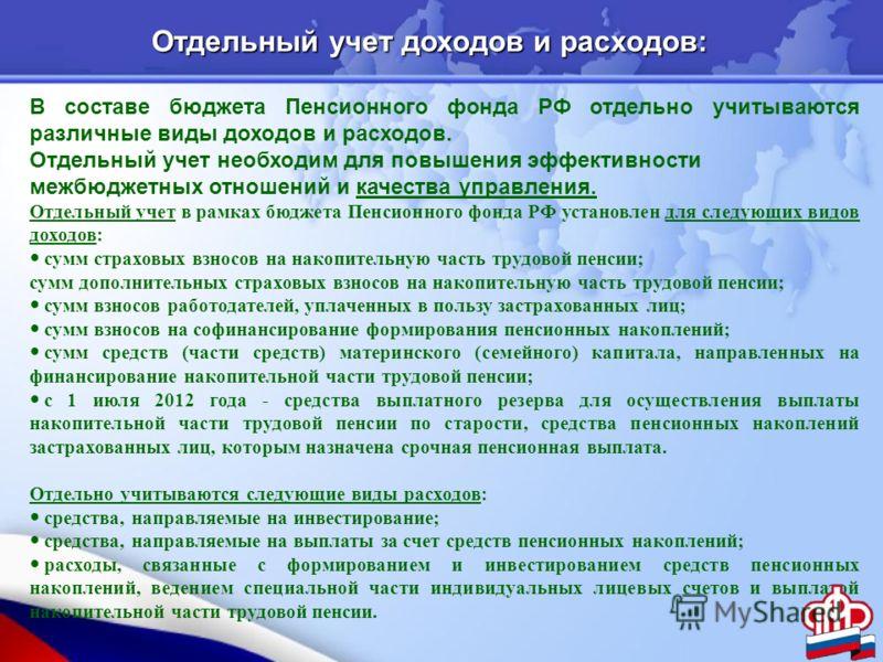 В составе бюджета Пенсионного фонда РФ отдельно учитываются различные виды доходов и расходов. Отдельный учет необходим для повышения эффективности межбюджетных отношений и качества управления. Отдельный учет в рамках бюджета Пенсионного фонда РФ уст