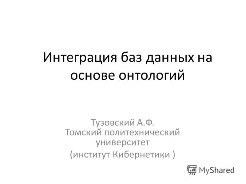 Интеграция баз данных на основе онтологий Тузовский А.Ф. Томский политехнический университет (институт Кибернетики )