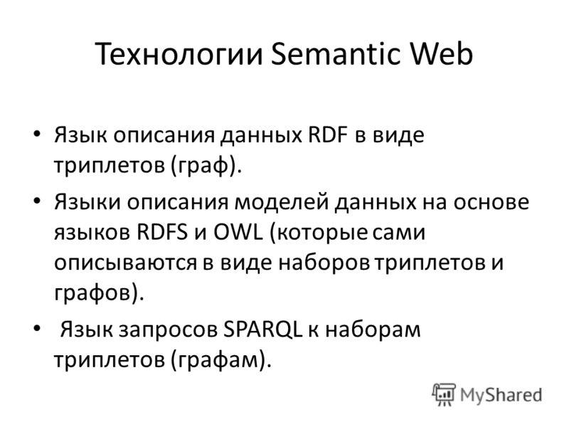 Технологии Semantic Web Язык описания данных RDF в виде триплетов (граф). Языки описания моделей данных на основе языков RDFS и OWL (которые сами описываются в виде наборов триплетов и графов). Язык запросов SPARQL к наборам триплетов (графам).