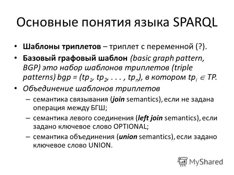 Основные понятия языка SPARQL Шаблоны триплетов – триплет с переменной (?). Базовый графовый шаблон (basic graph pattern, BGP) это набор шаблонов триплетов (triple patterns) bgp = (tp 1, tp 2,..., tp n ), в котором tp i TP. Объединение шаблонов трипл