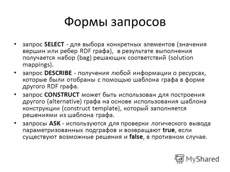Формы запросов запрос SELECT - для выбора конкретных элементов (значения вершин или ребер RDF графа), в результате выполнения получается набор (bag) решающих соответствий (solution mappings). запрос DESCRIBE - получения любой информации о ресурсах, к