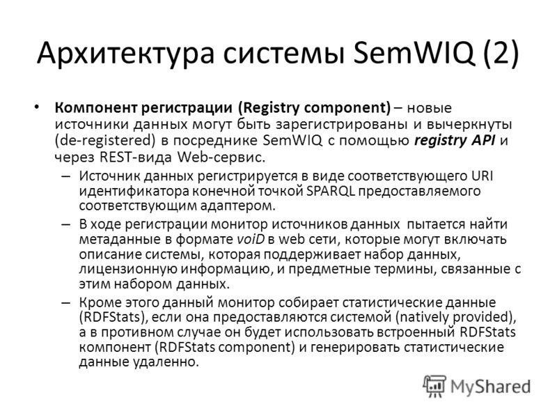 Архитектура системы SemWIQ (2) Компонент регистрации (Registry component) – новые источники данных могут быть зарегистрированы и вычеркнуты (de-registered) в посреднике SemWIQ с помощью registry API и через REST-вида Web-сервис. – Источник данных рег