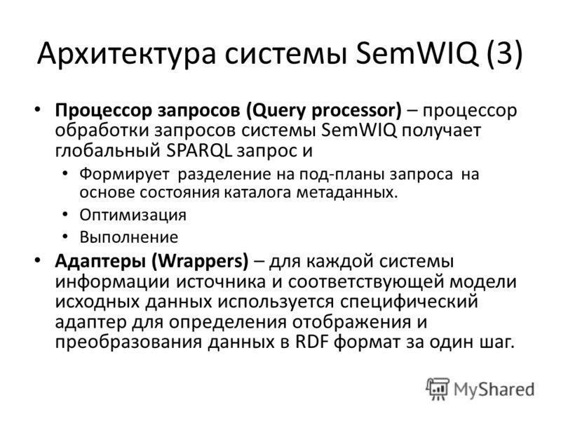 Архитектура системы SemWIQ (3) Процессор запросов (Query processor) – процессор обработки запросов системы SemWIQ получает глобальный SPARQL запрос и Формирует разделение на под-планы запроса на основе состояния каталога метаданных. Оптимизация Выпол