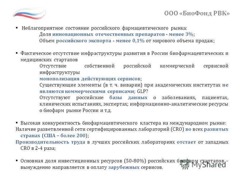 ООО «БиоФонд РВК» Неблагоприятное состояние российского фармацевтического рынка: Доля инновационных отечественных препаратов - менее 3%; Объем российского экспорта - менее 0,1% от мирового объема продаж; Фактическое отсутствие инфраструктуры развития