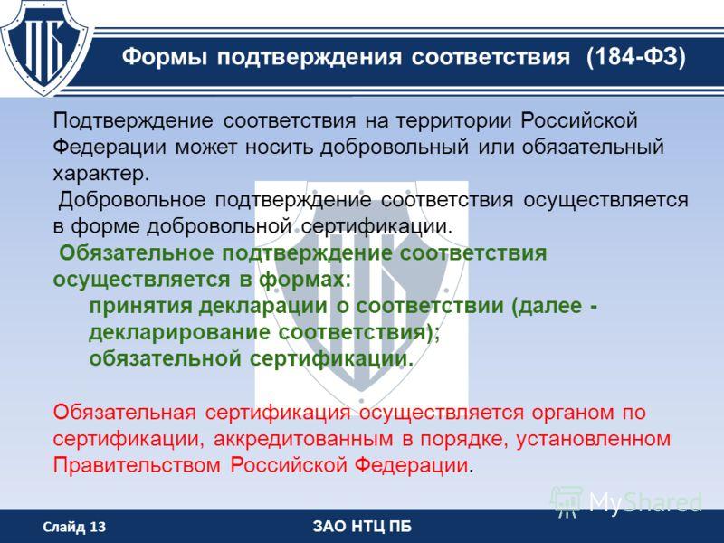 ЗАО НТЦ ПБ Формы подтверждения соответствия (184-ФЗ) Подтверждение соответствия на территории Российской Федерации может носить добровольный или обязательный характер. Добровольное подтверждение соответствия осуществляется в форме добровольной сертиф