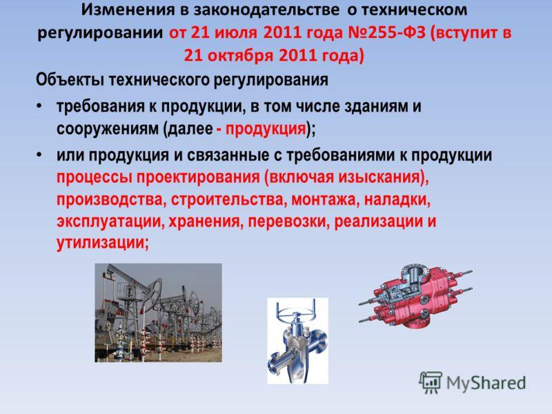 Изменения в законодательстве о техническом регулировании от 21 июля 2011 года 255-ФЗ (вступит в 21 октября 2011 года) Объекты технического регулирования требования к продукции, в том числе зданиям и сооружениям (далее - продукция); или продукция и св