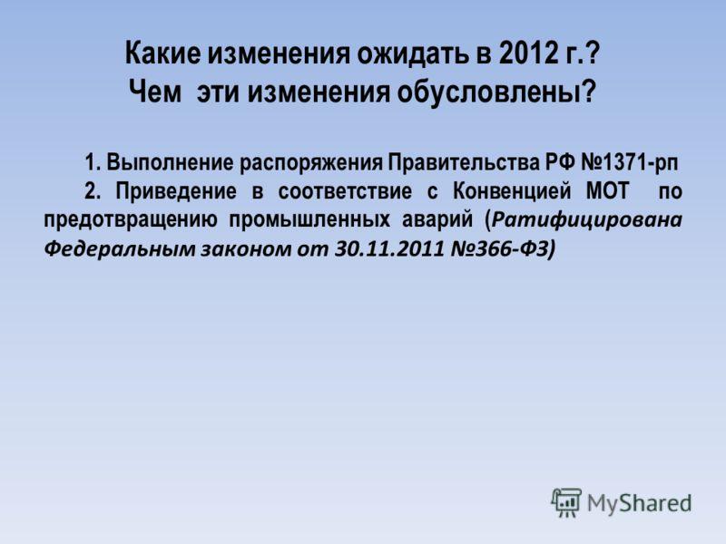 Какие изменения ожидать в 2012 г.? Чем эти изменения обусловлены? 1. Выполнение распоряжения Правительства РФ 1371-рп 2. Приведение в соответствие с Конвенцией МОТ по предотвращению промышленных аварий ( Ратифицирована Федеральным законом от 30.11.20