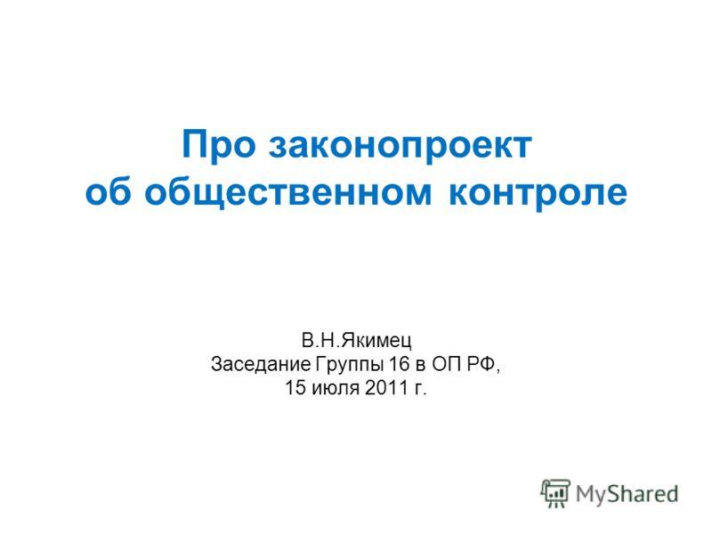 Про законопроект об общественном контроле В.Н.Якимец Заседание Группы 16 в ОП РФ, 15 июля 2011 г.