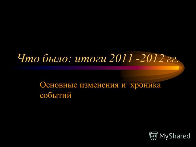 Что было: итоги 2011 -2012 гг. Основные изменения и хроника событий