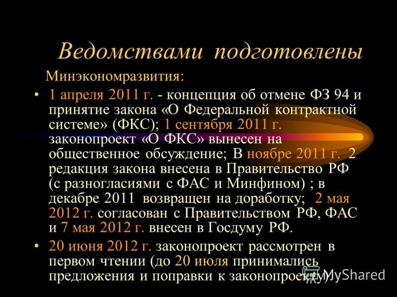 Ведомствами подготовлены Минэкономразвития: 1 апреля 2011 г. - концепция об отмене ФЗ 94 и принятие закона «О Федеральной контрактной системе» (ФКС); 1 сентября 2011 г. законопроект «О ФКС» вынесен на общественное обсуждение; В ноябре 2011 г. 2 редак