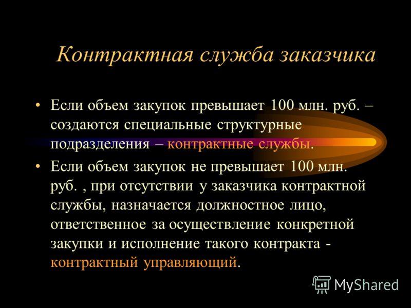 Контрактная служба заказчика Если объем закупок превышает 100 млн. руб. – создаются специальные структурные подразделения – контрактные службы. Если объем закупок не превышает 100 млн. руб., при отсутствии у заказчика контрактной службы, назначается