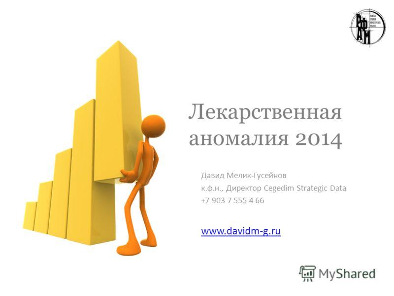 Лекарственная аномалия 2014 Давид Мелик-Гусейнов к.ф.н., Директор Cegedim Strategic Data +7 903 7 555 4 66 www.davidm-g.ru