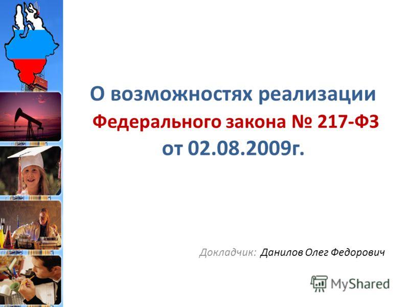 О возможностях реализации Федерального закона 217-ФЗ от 02.08.2009г. Докладчик: Данилов Олег Федорович