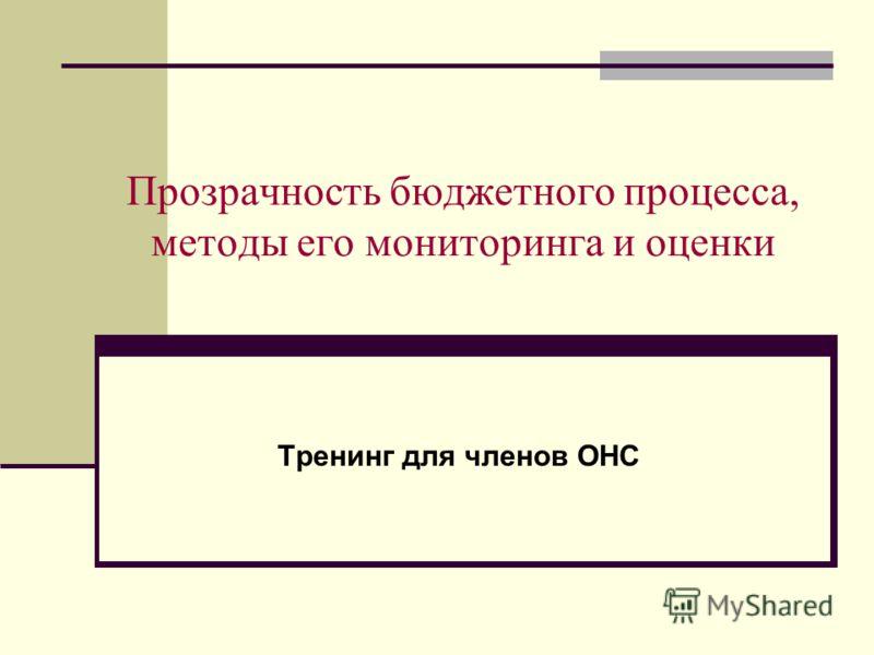 Прозрачность бюджетного процесса, методы его мониторинга и оценки Тренинг для членов ОНС