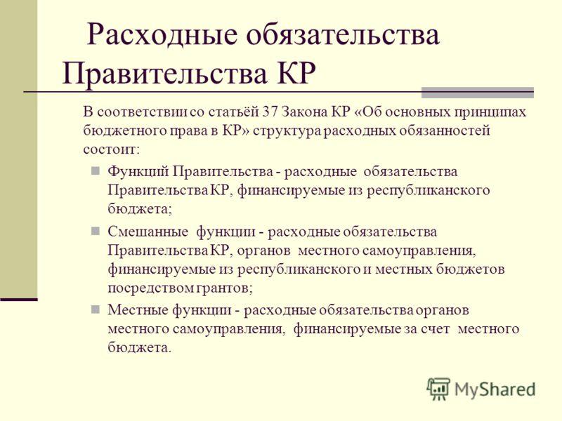 Расходные обязательства Правительства КР В соответствии со статьёй 37 Закона КР «Об основных принципах бюджетного права в КР» структура расходных обязанностей состоит: Функций Правительства - расходные обязательства Правительства КР, финансируемые из