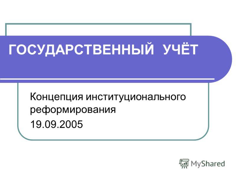 ГОСУДАРСТВЕННЫЙ УЧЁТ Концепция институционального реформирования 19.09.2005