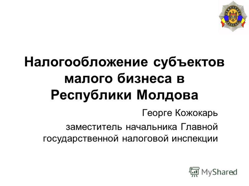 1 Налогообложение субъектов малого бизнеса в Республики Молдова Георге Кожокарь заместитель начальника Главной государственной налоговой инспекции