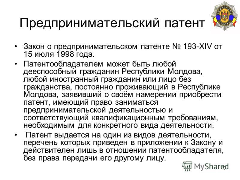 9 Предпринимательский патент Закон о предпринимательском патенте 193-XIV от 15 июля 1998 года. Патентообладателем может быть любой дееспособный гражданин Республики Молдова, любой иностранный гражданин или лицо без гражданства, постоянно проживающий