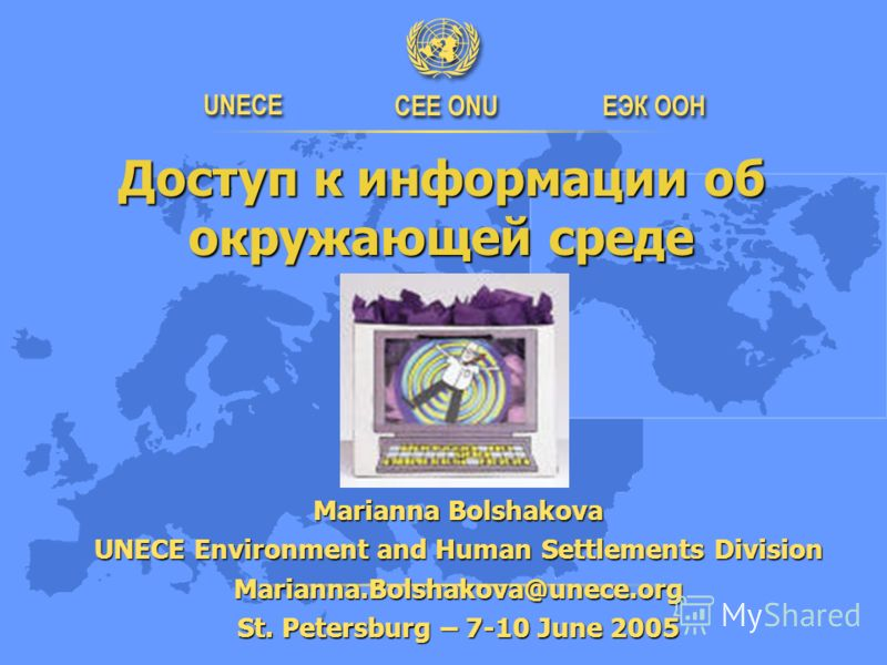 Доступ к информации об окружающей среде Доступ к информации об окружающей среде Marianna Bolshakova UNECE Environment and Human Settlements Division Marianna.Bolshakova@unece.org St. Petersburg – 7-10 June 2005