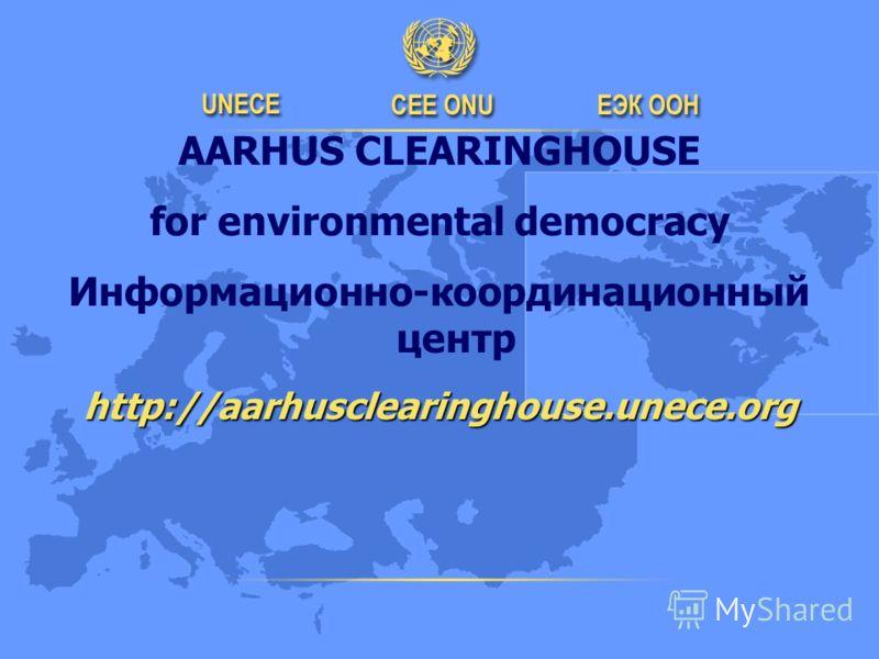 AARHUS CLEARINGHOUSE for environmental democracy Информационно-координационный центрhttp://aarhusclearinghouse.unece.org