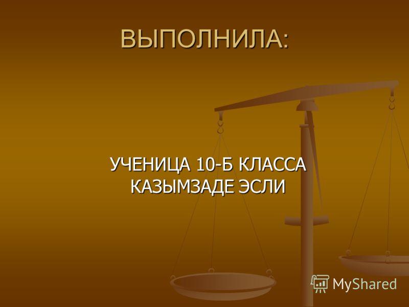 ВЫПОЛНИЛА: УЧЕНИЦА 10-Б КЛАССА КАЗЫМЗАДЕ ЭСЛИ