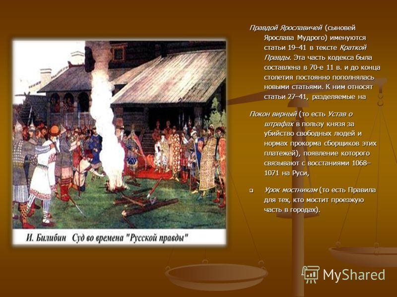 Правдой Ярославичей (сыновей Ярослава Мудрого) именуются статьи 19–41 в тексте Краткой Правды. Эта часть кодекса была составлена в 70-е 11 в. и до конца столетия постоянно пополнялась новыми статьями. К ним относят статьи 27–41, разделяемые на Покон