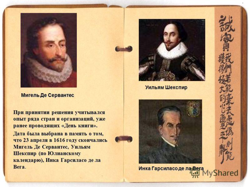 При принятии решения учитывался опыт ряда стран и организаций, уже ранее проводящих «День книги». Дата была выбрана в память о том, что 23 апреля в 1616 году скончались Мигель Де Сервантес, Уильям Шекспир (по Юлианскому календарю), Инка Гарсиласо де
