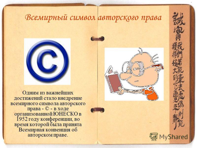Одним из важнейших достижений стало внедрение всемирного символа авторского права - © - в ходе организованной ЮНЕСКО в 1952 году конференции, во время которой была принята Всемирная конвенция об авторском праве. Всемирный символ авторского права
