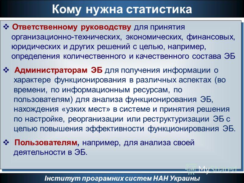 Кому нужна статистика Інститут програмних систем НАН Украины Ответственному руководству для принятия организационно-технических, экономических, финансовых, юридических и других решений с целью, например, определения количественного и качественного со