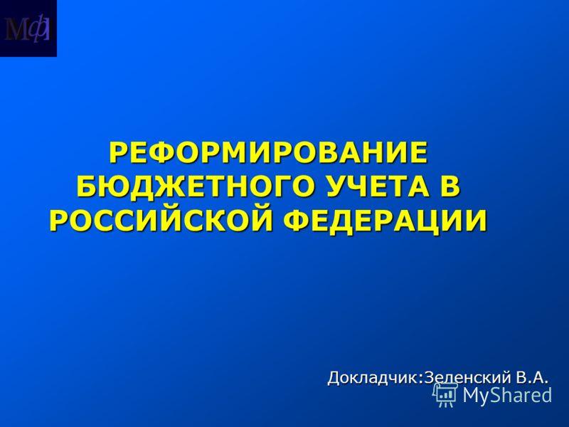 Докладчик:Зеленский В.А. РЕФОРМИРОВАНИЕ БЮДЖЕТНОГО УЧЕТА В РОССИЙСКОЙ ФЕДЕРАЦИИ