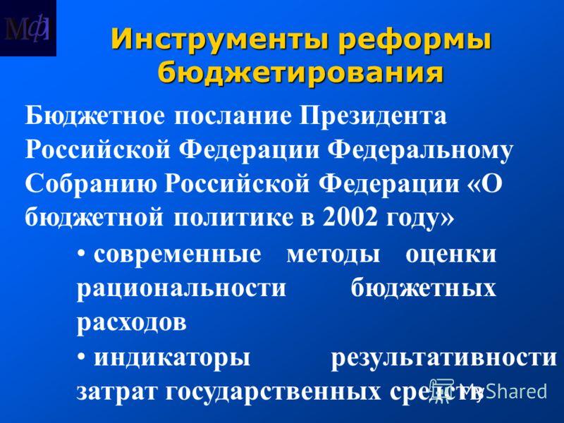 Инструменты реформы бюджетирования Бюджетное послание Президента Российской Федерации Федеральному Собранию Российской Федерации «О бюджетной политике в 2002 году» современные методы оценки рациональности бюджетных расходов индикаторы результативност