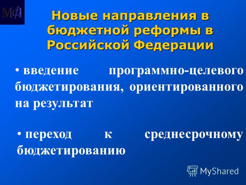 Новые направления в бюджетной реформы в Российской Федерации введение программно-целевого бюджетирования, ориентированного на результат переход к среднесрочному бюджетированию