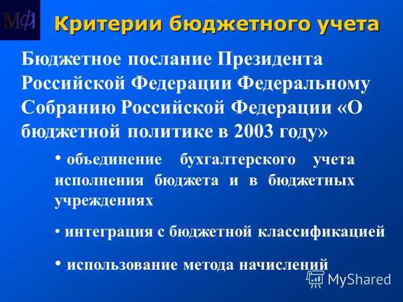 Критерии бюджетного учета Бюджетное послание Президента Российской Федерации Федеральному Собранию Российской Федерации «О бюджетной политике в 2003 году» объединение бухгалтерского учета исполнения бюджета и в бюджетных учреждениях интеграция с бюдж