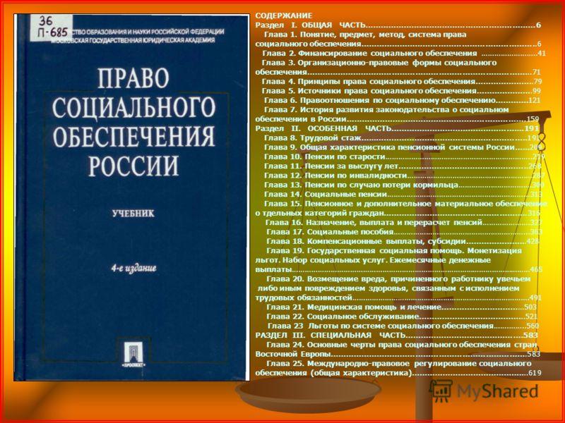 СОДЕРЖАНИЕ Раздел I. ОБЩАЯ ЧАСТЬ…………………………………………………………6 Глава 1. Понятие, предмет, метод, система права социального обеспечения…………………………………………………………..6 Глава 2. Финансирование социального обеспечения……………………..41 Глава 3. Организационно-правовые форм