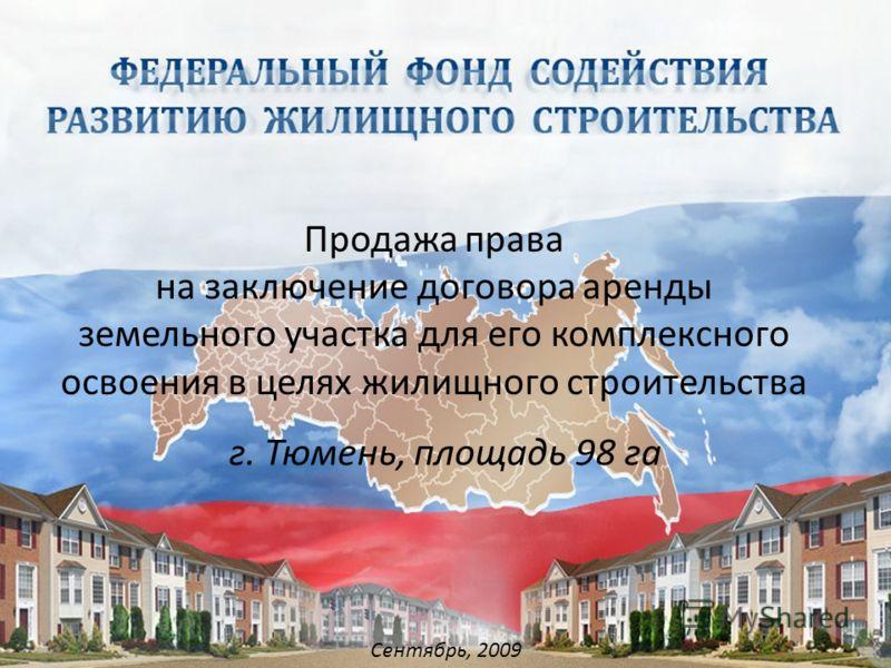 Сентябрь, 2009 Продажа права на заключение договора аренды земельного участка для его комплексного освоения в целях жилищного строительства г. Тюмень, площадь 98 га