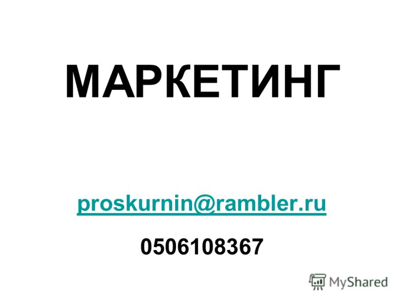 МАРКЕТИНГ proskurnin@rambler.ru 0506108367 proskurnin@rambler.ru