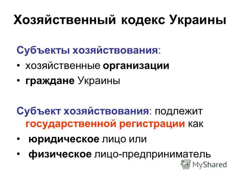 Хозяйственный кодекс Украины Субъекты хозяйствования: хозяйственные организации граждане Украины Субъект хозяйствования: подлежит государственной регистрации как юридическое лицо или физическое лицо-предприниматель