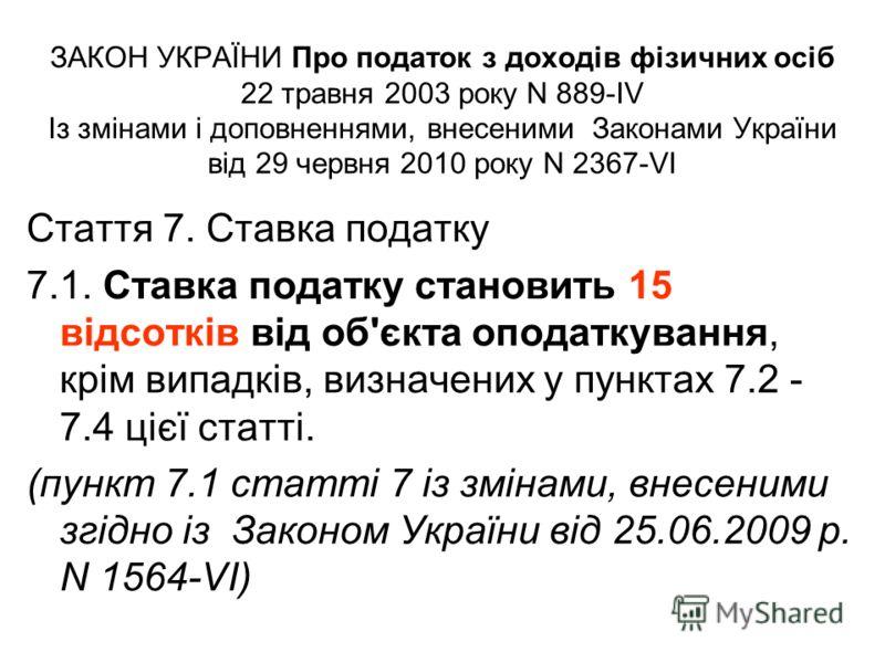 ЗАКОН УКРАЇНИ Про податок з доходів фізичних осіб 22 травня 2003 року N 889-IV Із змінами і доповненнями, внесеними Законами України від 29 червня 2010 року N 2367-VI Стаття 7. Ставка податку 7.1. Ставка податку становить 15 відсотків від об'єкта опо