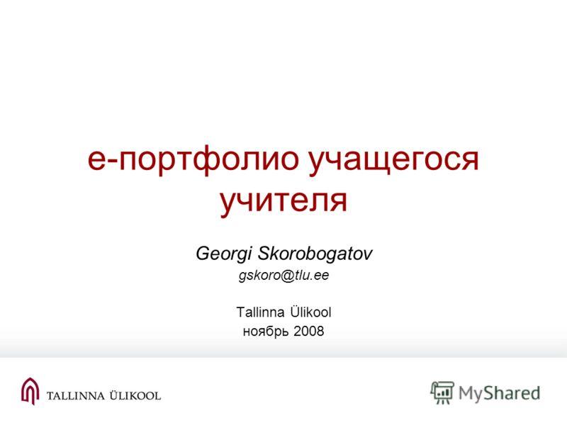 е-портфолио учащегося учителя Georgi Skorobogatov gskoro@tlu.ee Tallinna Ülikool ноябрь 2008