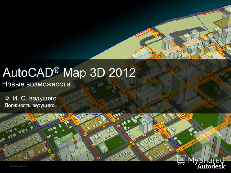 © 2011 Autodesk AutoCAD ® Map 3D 2012 Новые возможности Ф. И. О. ведущего Должность ведущего