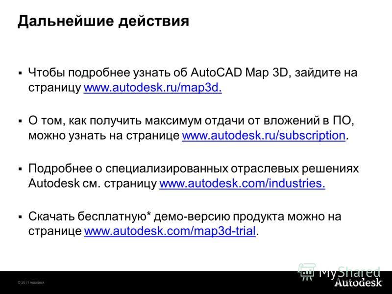 © 2011 Autodesk Дальнейшие действия Чтобы подробнее узнать об AutoCAD Map 3D, зайдите на страницу www.autodesk.ru/map3d. О том, как получить максимум отдачи от вложений в ПО, можно узнать на странице www.autodesk.ru/subscription. Подробнее о специали