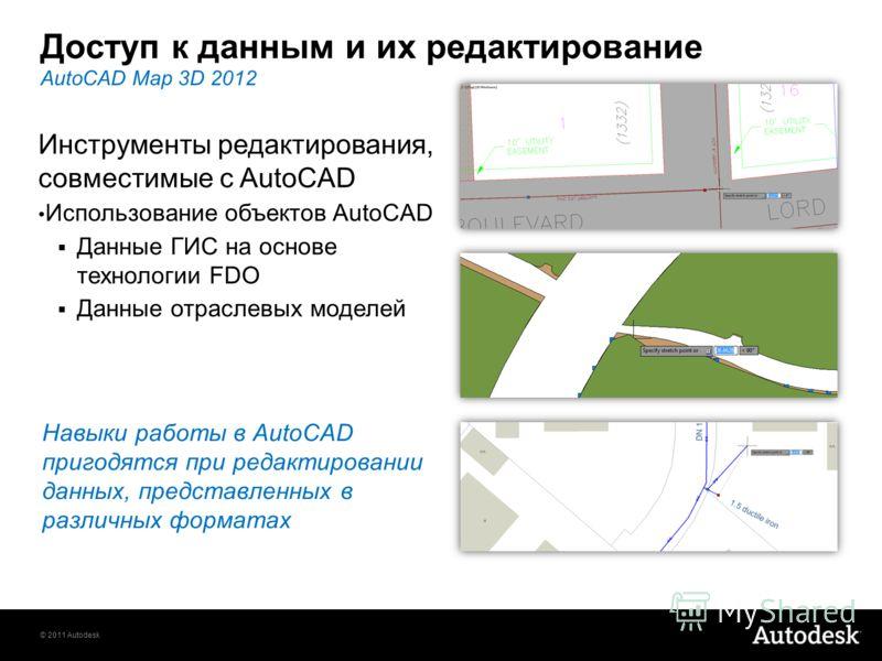 © 2011 Autodesk Доступ к данным и их редактирование Навыки работы в AutoCAD пригодятся при редактировании данных, представленных в различных форматах AutoCAD Map 3D 2012 Инструменты редактирования, совместимые с AutoCAD Использование объектов AutoCAD
