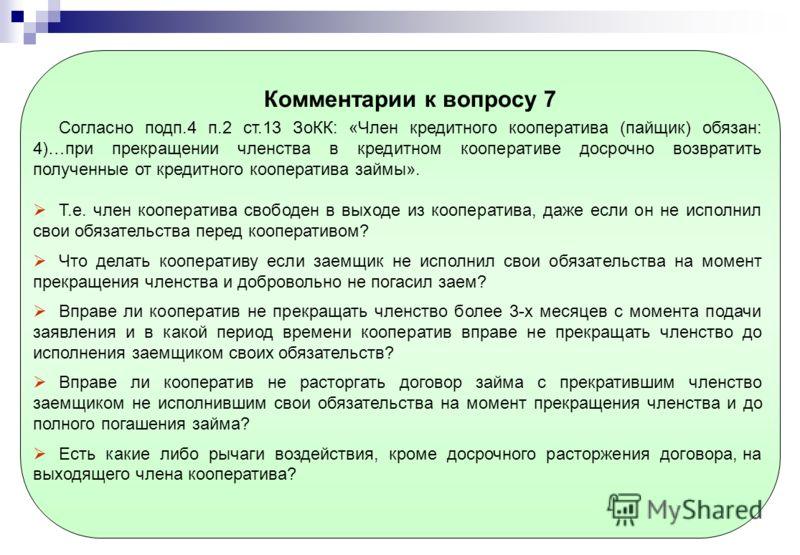 Комментарии к вопросу 7 Согласно подп.4 п.2 ст.13 ЗоКК: «Член кредитного кооператива (пайщик) обязан: 4)…при прекращении членства в кредитном кооперативе досрочно возвратить полученные от кредитного кооператива займы». Т.е. член кооператива свободен