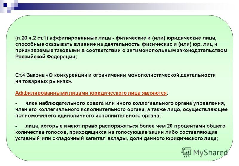 (п.20 ч.2 ст.1) аффилированные лица - физические и (или) юридические лица, способные оказывать влияние на деятельность физических и (или) юр. лиц и признаваемые таковыми в соответствии с антимонопольным законодательством Российской Федерации; Ст.4 За