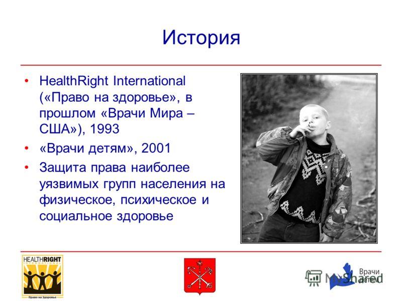 История HealthRight International («Право на здоровье», в прошлом «Врачи Мира – США»), 1993 «Врачи детям», 2001 Защита права наиболее уязвимых групп населения на физическое, психическое и социальное здоровье